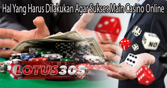 Hal Yang Harus Dilakukan Agar Sukses Main Casino Online